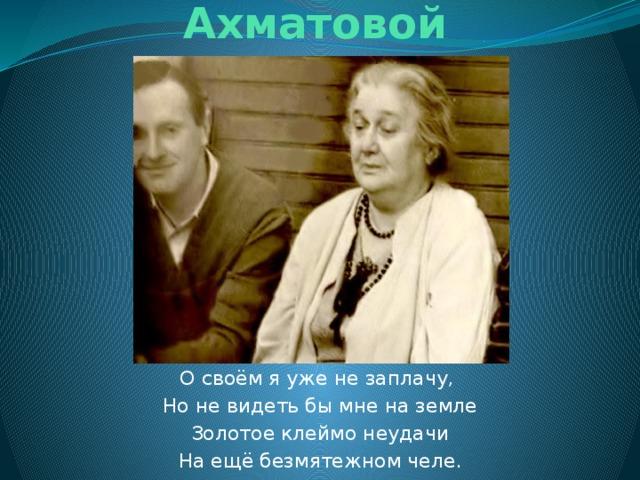 Предсказание А. Ахматовой О своём я уже не заплачу, Но не видеть бы мне на земле Золотое клеймо неудачи На ещё безмятежном челе.