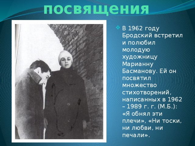 Стихи - посвящения В 1962 году Бродский встретил и полюбил молодую художницу Марианну Басманову. Ей он посвятил множество стихотворений, написанных в 1962 – 1989 г. г. (М.Б.): «Я обнял эти плечи», «Ни тоски, ни любви, ни печали».