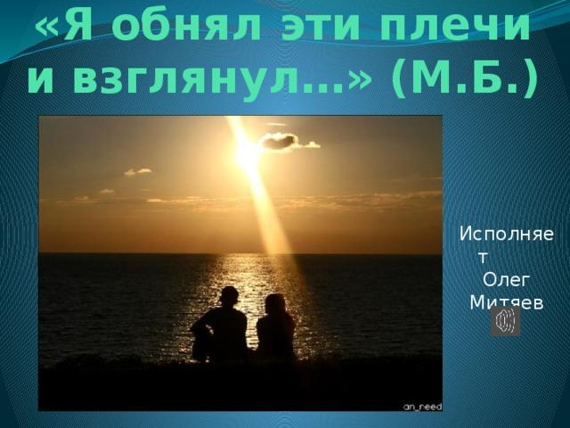 «Я обнял эти плечи и взглянул…» (М.Б.) Исполняет Олег Митяев