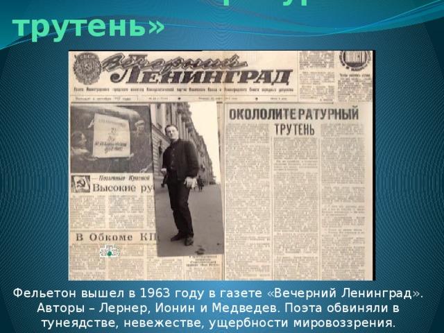 « Окололитературный трутень» Фельетон вышел в 1963 году в газете «Вечерний Ленинград». Авторы – Лернер, Ионин и Медведев. Поэта обвиняли в тунеядстве, невежестве, ущербности мировоззрения.