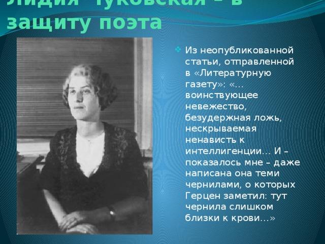Лидия Чуковская – в защиту поэта Из неопубликованной статьи, отправленной в «Литературную газету»: «… воинствующее невежество, безудержная ложь, нескрываемая ненависть к интеллигенции… И – показалось мне – даже написана она теми чернилами, о которых Герцен заметил: тут чернила слишком близки к крови…»
