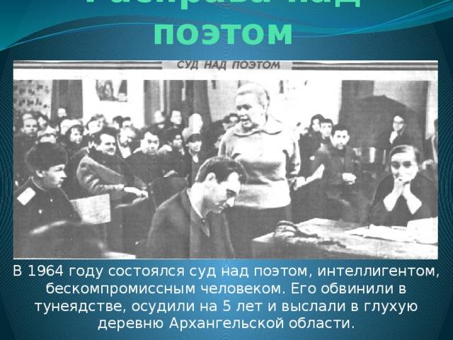 Расправа над поэтом В 1964 году состоялся суд над поэтом, интеллигентом, бескомпромиссным человеком. Его обвинили в тунеядстве, осудили на 5 лет и выслали в глухую деревню Архангельской области.