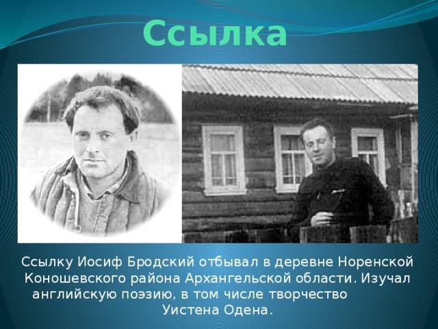 Ссылка Ссылку Иосиф Бродский отбывал в деревне Норенской Коношевского района Архангельской области. Изучал английскую поэзию, в том числе творчество Уистена Одена.