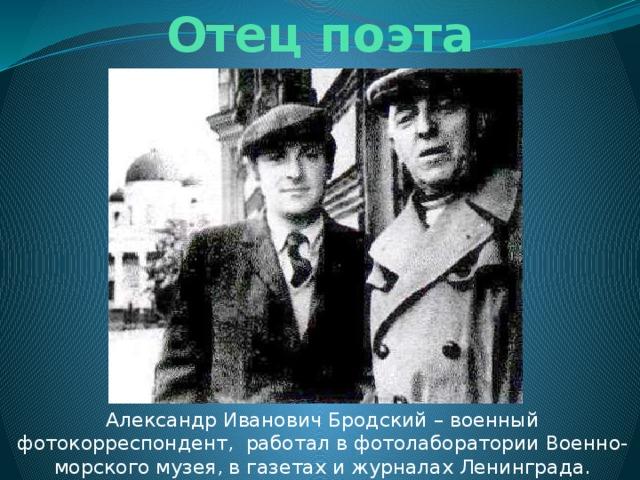 Отец поэта Александр Иванович Бродский – военный фотокорреспондент, работал в фотолаборатории Военно-морского музея, в газетах и журналах Ленинграда.