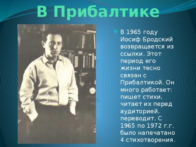 В Прибалтике В 1965 году Иосиф Бродский возвращается из ссылки. Этот период его жизни тесно связан с Прибалтикой. Он много работает: пишет стихи, читает их перед аудиторией, переводит. С 1965 по 1972 г.г. было напечатано 4 стихотворения.