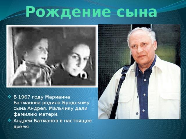 Рождение сына В 1967 году Марианна Батманова родила Бродскому сына Андрея. Мальчику дали фамилию матери. Андрей Батманов в настоящее время