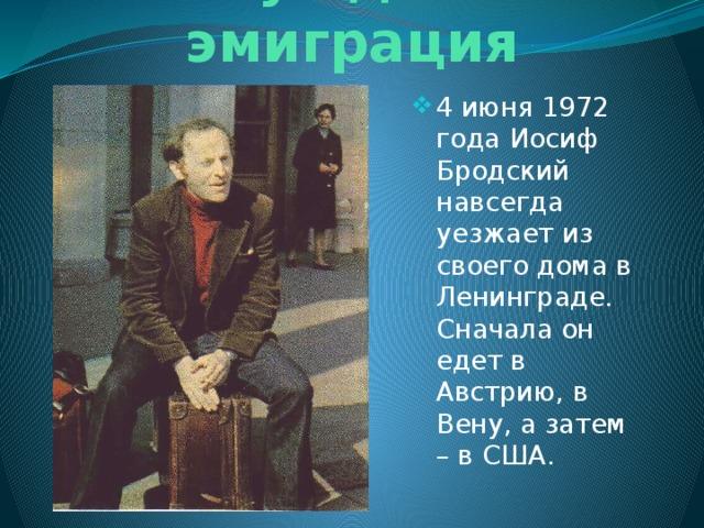 Вынужденная эмиграция 4 июня 1972 года Иосиф Бродский навсегда уезжает из своего дома в Ленинграде. Сначала он едет в Австрию, в Вену, а затем – в США.