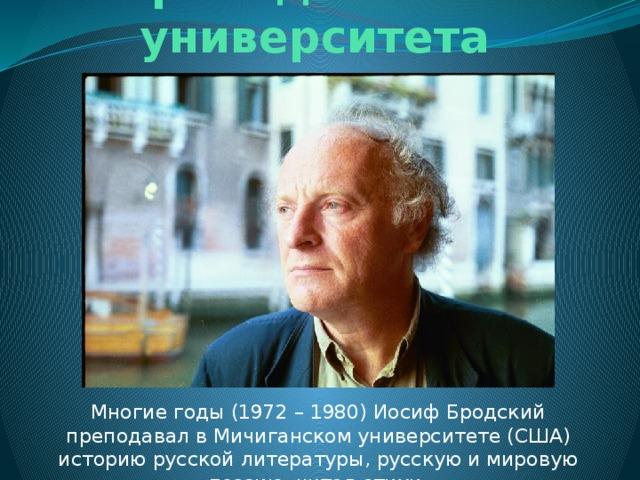 Преподаватель университета Многие годы (1972 – 1980) Иосиф Бродский преподавал в Мичиганском университете (США) историю русской литературы, русскую и мировую поэзию, читал стихи.