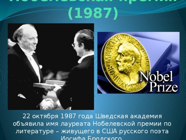 Нобелевская премия (1987) 22 октября 1987 года Шведская академия объявила имя лауреата Нобелевской премии по литературе – живущего в США русского поэта Иосифа Бродского.