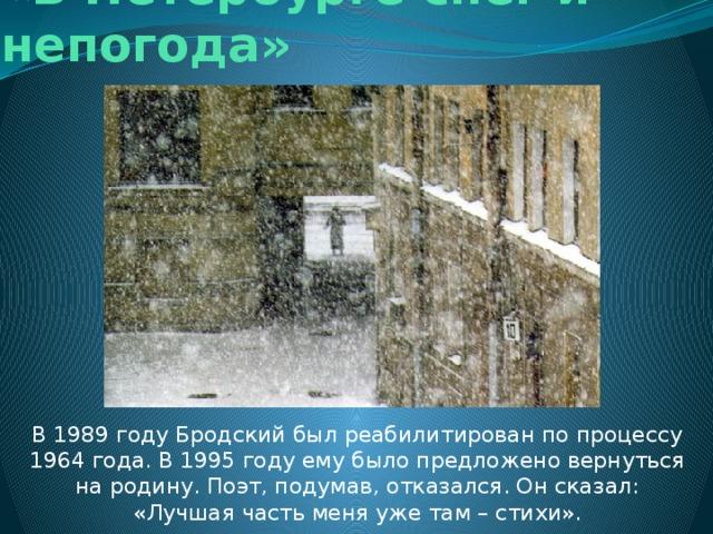 «В Петербурге снег и непогода» В 1989 году Бродский был реабилитирован по процессу 1964 года. В 1995 году ему было предложено вернуться на родину. Поэт, подумав, отказался. Он сказал: «Лучшая часть меня уже там – стихи».