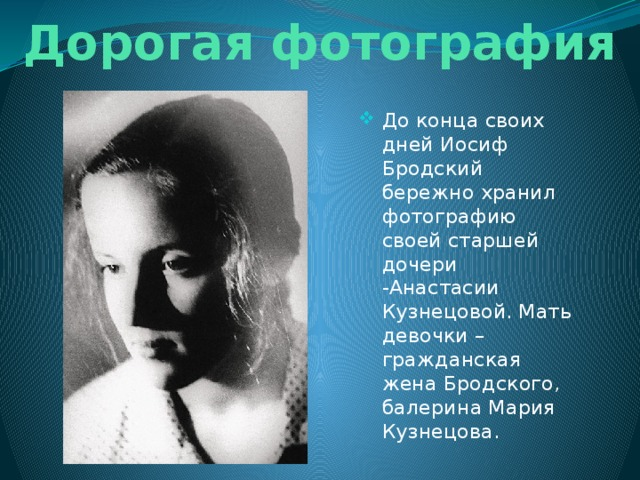 Дорогая фотография До конца своих дней Иосиф Бродский бережно хранил фотографию своей старшей дочери -Анастасии Кузнецовой. Мать девочки – гражданская жена Бродского, балерина Мария Кузнецова.