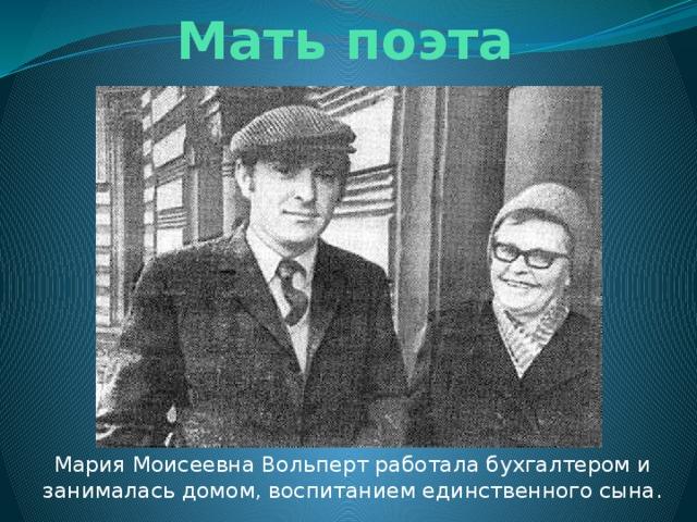 Мать поэта Мария Моисеевна Вольперт работала бухгалтером и занималась домом, воспитанием единственного сына.
