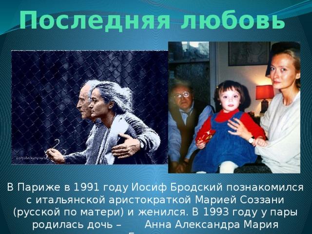 Последняя любовь В Париже в 1991 году Иосиф Бродский познакомился с итальянской аристократкой Марией Соззани (русской по матери) и женился. В 1993 году у пары родилась дочь – Анна Александра Мария Бродская.