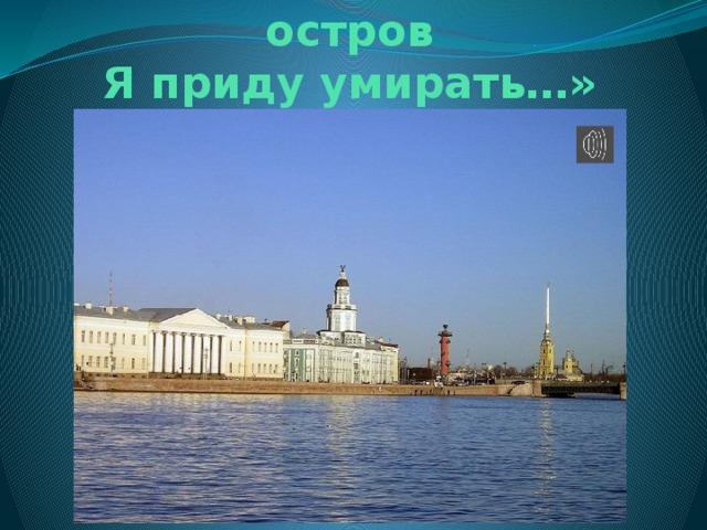 «… на Васильевский остров  Я приду умирать…»