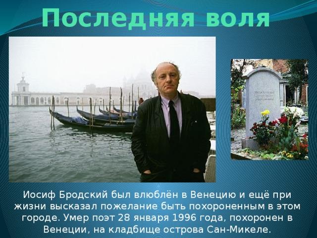 Последняя воля Иосиф Бродский был влюблён в Венецию и ещё при жизни высказал пожелание быть похороненным в этом городе. Умер поэт 28 января 1996 года, похоронен в Венеции, на кладбище острова Сан-Микеле.