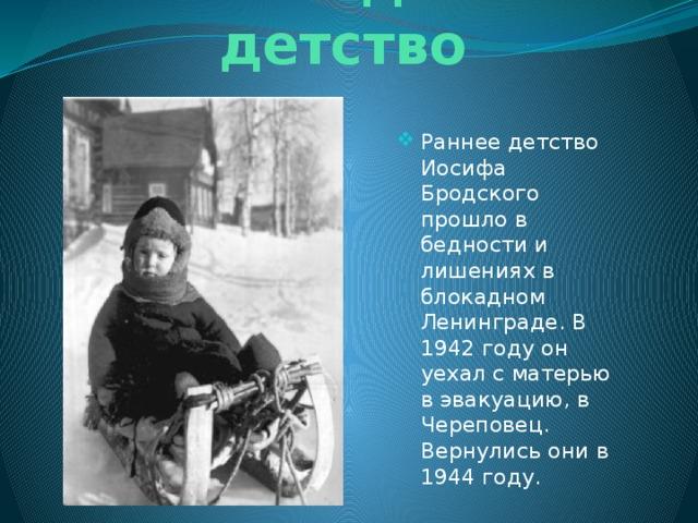 Блокадное детство Раннее детство Иосифа Бродского прошло в бедности и лишениях в блокадном Ленинграде. В 1942 году он уехал с матерью в эвакуацию, в Череповец. Вернулись они в 1944 году.