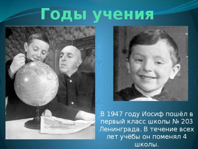 Годы учения В 1947 году Иосиф пошёл в первый класс школы № 203 Ленинграда. В течение всех лет учёбы он поменял 4 школы.