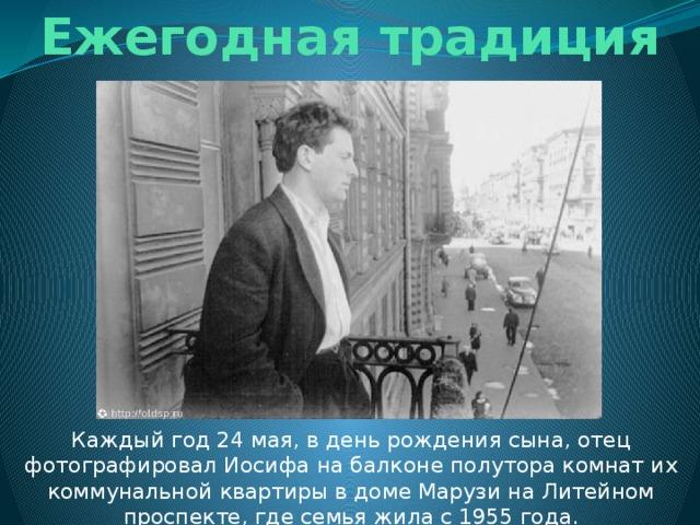 Ежегодная традиция Каждый год 24 мая, в день рождения сына, отец фотографировал Иосифа на балконе полутора комнат их коммунальной квартиры в доме Марузи на Литейном проспекте, где семья жила с 1955 года.