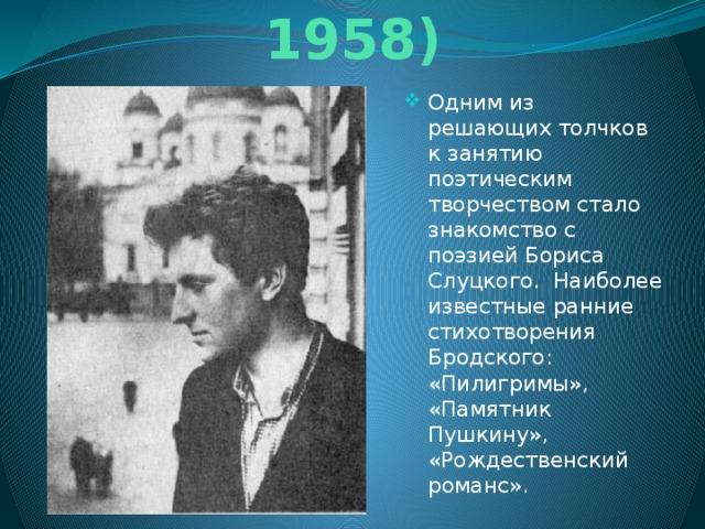 Ранние стихи (1956-1958) Одним из решающих толчков к занятию поэтическим творчеством стало знакомство с поэзией Бориса Слуцкого. Наиболее известные ранние стихотворения Бродского: «Пилигримы», «Памятник Пушкину», «Рождественский романс».