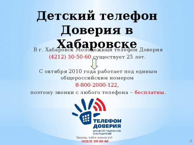 Детский телефон Доверия в Хабаровске В г. Хабаровск Молодёжный телефон Доверия (4212) 30-50-60 существует 25 лет. С октября 2010 года работает под единым общероссийским номером 8-800-2000-122 , поэтому звонки с любого телефона – бесплатны . Звони, тебе помогут!  (4212) 30-50-60