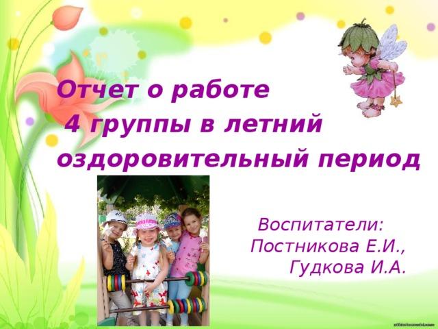 Отчет о работе  4 группы в летний оздоровительный период Воспитатели:  Постникова Е.И.,  Гудкова И.А.