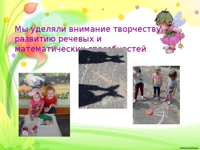 Мы уделяли внимание творчеству, развитию речевых и математических способностей