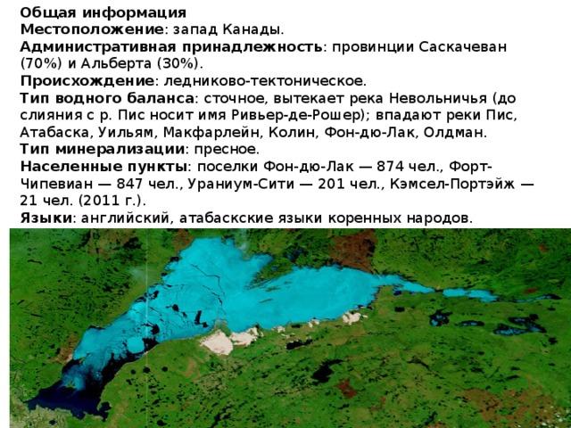 Общая информация Местоположение : запад Канады.  Административная принадлежность : провинции Саскачеван (70%) и Альберта (30%).  Происхождение : ледниково-тектоническое.  Тип водного баланса : сточное, вытекает река Невольничья (до слияния с р. Пис носит имя Ривьер-де-Рошер); впадают реки Пис, Атабаска, Уильям, Макфарлейн, Колин, Фон-дю-Лак, Олдман.  Тип минерализации : пресное.  Населенные пункты : поселки Фон-дю-Лак — 874 чел., Форт-Чипевиан — 847 чел., Ураниум-Сити — 201 чел., Кэмсел-Портэйж — 21 чел. (2011 г.).  Языки : английский, атабаскские языки коренных народов.  Этнический состав : белые, коренные народы группы атабасков — кри, тцатины и чипевьян.  Религии : католицизм, протестантизм, традиционные верования.  Денежная единица : канадский доллар.