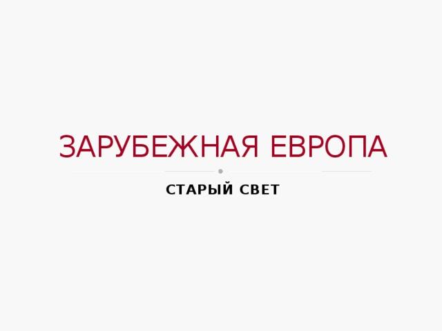 ЗАРУБЕЖНАЯ ЕВРОПА СТАРЫЙ СВЕТ