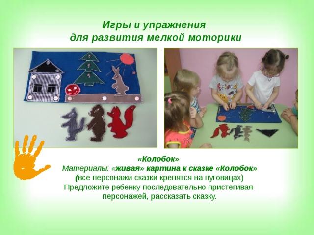 Игры и упражнения для развития мелкой моторики «Колобок» Материалы: « живая» картина к сказке «Колобок» ( все персонажи сказки крепятся на пуговицах) Предложите ребенку последовательно пристегивая персонажей, рассказать сказку.