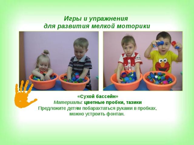 Игры и упражнения для развития мелкой моторики «Сухой бассейн» Материалы:  цветные пробки, тазики Предложите детям побарахтаться руками в пробках, можно устроить фонтан.