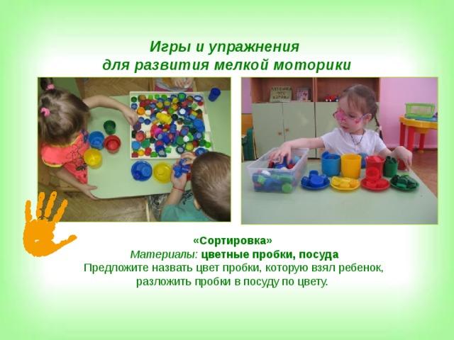 Игры и упражнения для развития мелкой моторики «Сортировка» Материалы:  цветные пробки, посуда Предложите назвать цвет пробки, которую взял ребенок,  разложить пробки в посуду по цвету.