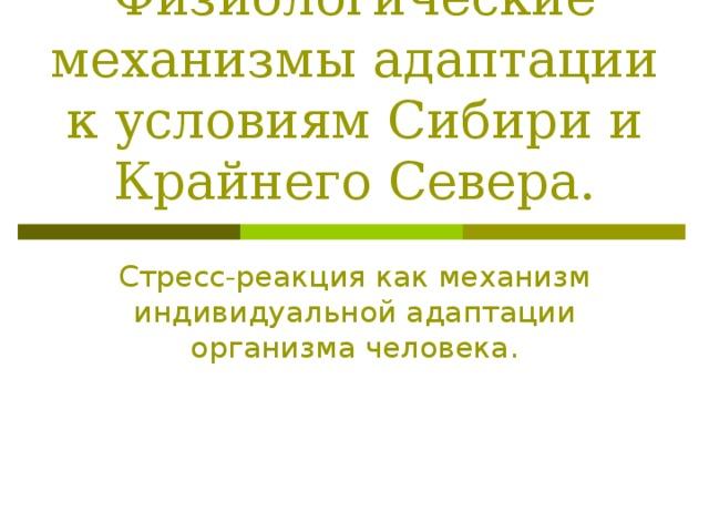 Физиологические механизмы адаптации к условиям Сибири и Крайнего Севера. Стресс-реакция как механизм индивидуальной адаптации организма человека.