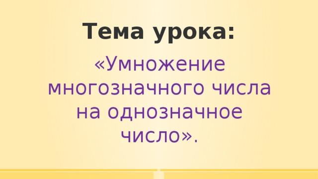 Тема урока: «Умножение многозначного числа на однозначное число».