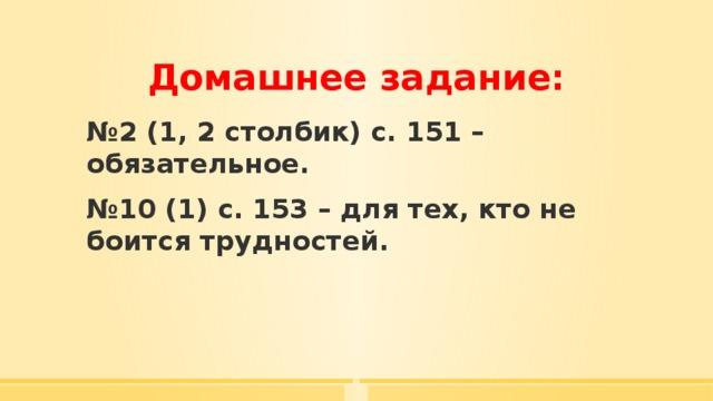 Домашнее задание: № 2 (1, 2 столбик) с. 151 – обязательное. № 10 (1) с. 153 – для тех, кто не боится трудностей.