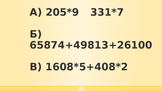 А) 205*9   331*7   Б) 65874+49813+26100   В) 1608*5+408*2