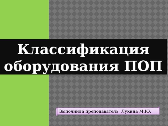 Классификация оборудования ПОП Выполнила преподаватель Лукина М.Ю.