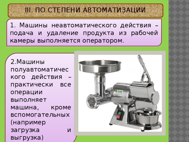 III. ПО СТЕПЕНИ АВТОМАТИЗАЦИИ 1. Машины неавтоматического действия – подача и удаление продукта из рабочей камеры выполняется оператором. 2. Машины полуавтоматического действия – практически все операции выполняет машина, кроме вспомогательных (например загрузка и выгрузка)