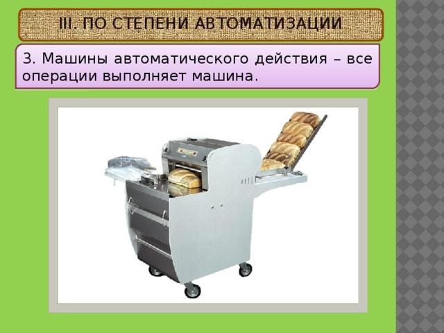 III. ПО СТЕПЕНИ АВТОМАТИЗАЦИИ 3. Машины автоматического действия – все операции выполняет машина.