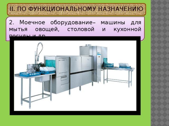II. ПО ФУНКЦИОНАЛЬНОМУ НАЗНАЧЕНИЮ 2. Моечное оборудование – машины для мытья овощей, столовой и кухонной посуды и др.