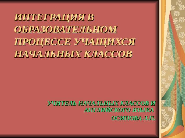 ИНТЕГРАЦИЯ В ОБРАЗОВАТЕЛЬНОМ ПРОЦЕССЕ УЧАЩИХСЯ НАЧАЛЬНЫХ КЛАССОВ УЧИТЕЛЬ НАЧАЛЬНЫХ КЛАССОВ И АНГЛИЙСКОГО ЯЗЫКА ОСИПОВА Л.П.