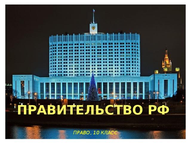 ПРАВИТЕЛЬСТВО РФ  ПРАВО, 10 КЛАСС