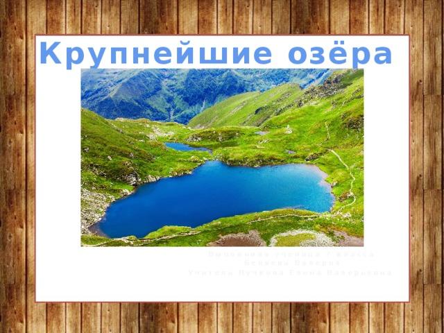 Крупнейшие озёра Выполнила ученица 7 класса Беляева Валерия Учитель Пучкова Елена Валерьевна