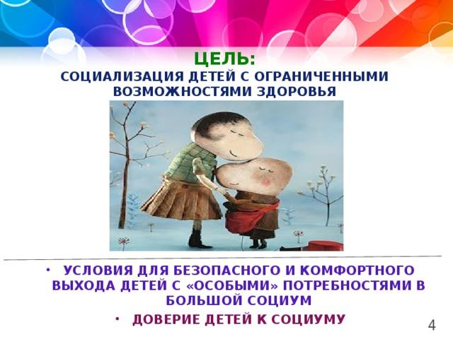 ЦЕЛЬ:  Социализация детей с ограниченными возможностями здоровья Условия для безопасного и комфортного выхода детей с «особыми» потребностями в большой социум Доверие детей к социуму 4 2