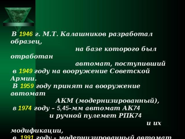 В 1946 г. М.Т. Калашников разработал образец,  на базе которого был отработан  автомат, поступивший  в 1949 году на вооружение Советской Армии.  В 1959 год у принят на вооружение автомат  АКМ (модернизированный),  в 1974  году – 5,45 -мм автомат АК 74   и ручной пулемет РПК 74  и их модификации,  в  1991 году - модернизированный автомат  АК 74 М и ручной пулемет РПК 74 М.