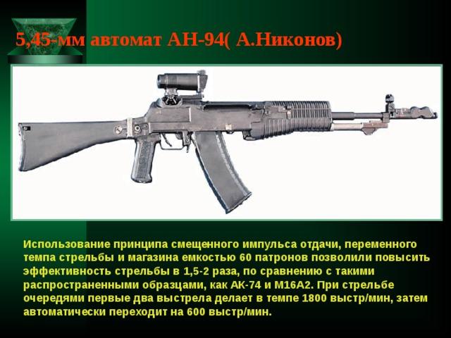 5,45-мм автомат АН-94( А.Никонов) Использование принципа смещенного импульса отдачи, переменного темпа стрельбы и магазина емкостью 60 патронов позволили повысить эффективность стрельбы в 1,5-2 раза, по сравнению с такими распространенными образцами, как АК-74 и М16А2. При стрельбе очередями первые два выстрела делает в темпе 1800 выстр/мин, затем автоматически переходит на 600 выстр/мин.