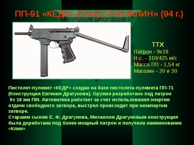 ПП-91 «КЕДР» (70-е),ПП-9 «КЛИН» (94 г.) ТТХ Патрон - 9х18 Н.с. - 310/425 м/с Масса ПП - 1,54 кг Магазин - 20 и 30 Пистолет-пулемет «КЕДР» создан на базе пистолета-пулемета ПП-71 (Конструкция Евгения Драгунова). Оружие разработано под патрон  9х 18 мм ПМ. Автоматика работает за счет использования энергии отдачи свободного затвора, выстрел происходит при незапертом затворе. Старшим сыном Е. Ф. Драгунова, Михаилом Драгуновым конструкция была доработана под более мощный патрон и получила наименование «Клин»