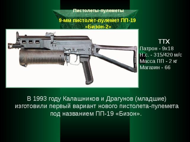 Пистолеты-пулеметы 9-мм пистолет-пулемет ПП-19  «Бизон-2» ТТХ Патрон - 9х18 Н.с. - 315/420 м/с Масса ПП - 2 кг Магазин - 66 В 1993 году Калашников и Драгунов (младшие) изготовили первый вариант нового пистолета-пулемета под названием ПП-19 «Бизон».