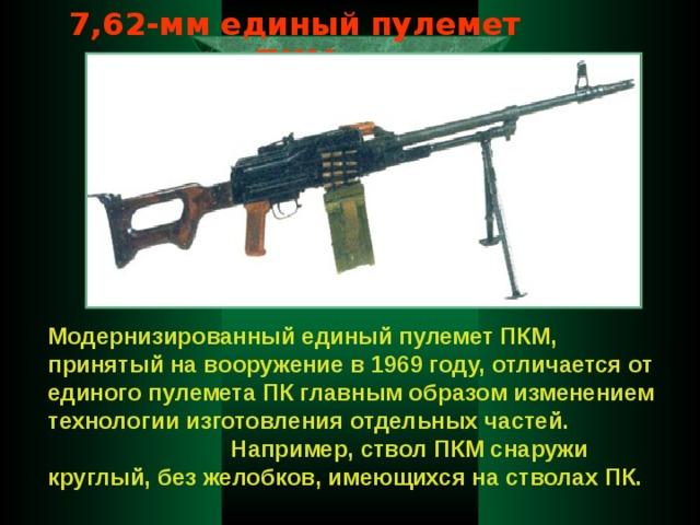 7,62-мм единый пулемет ПКМ Модернизированный единый пулемет ПКМ, принятый на вооружение в 1969 году, отличается от единого пулемета ПК главным образом изменением технологии изготовления отдельных частей.  Например, ствол ПКМ снаружи круглый, без желобков, имеющихся на стволах ПК.