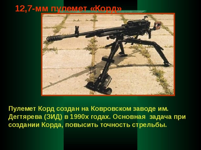 12,7-мм пулемет «Корд» Пулемет Корд создан на Ковровском заводе им. Дегтярева (ЗИД) в 1990х годах. Основная задача при создании Корда, повысить точность стрельбы.