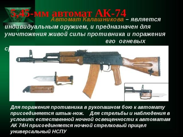 5,45-мм автомат АК-74  Автомат Калашникова – является индивидуальным оружием, и предназначен для уничтожения живой силы противника и поражения  его огневых средств. Для поражения противника в рукопашном бою к автомату присоединяется штык-нож. Для стрельбы и наблюдения в условиях естественной ночной освещенности к автоматам АК 74Н присоединяется ночной стрелковый прицел универсальный НСПУ